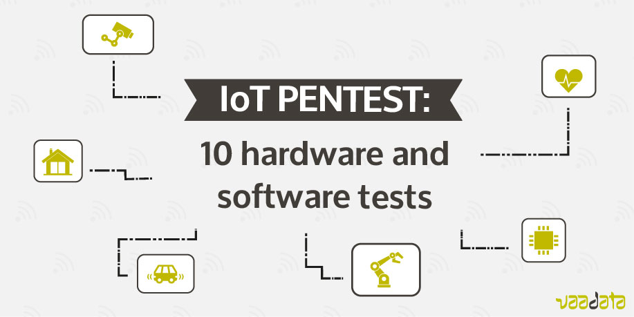 Internet of Thing penetration testing: 10 hardware and software tests