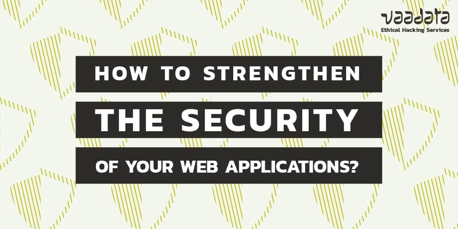 How to Strengthen the Security of Your Web Applications to Counter the Most Common Attacks?