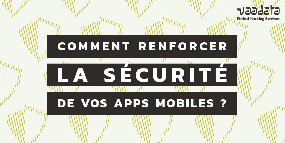 Comment renforcer la sécurité de vos applications mobiles pour contrer les attaques les plus courantes ?