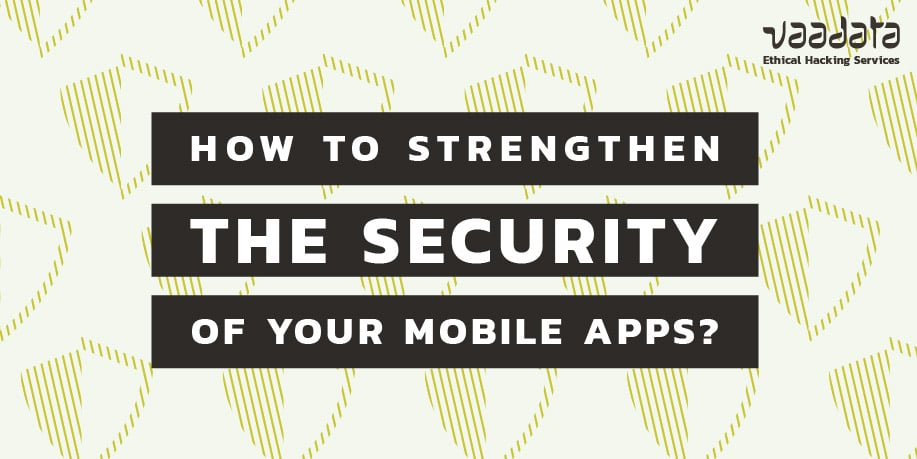 How to Strengthen the Security of Your Mobile Applications to Counter the Most Common Attacks?